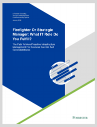 Forrester Report Firefighter or Strategic Manager What IT Role Do You Fulfill
